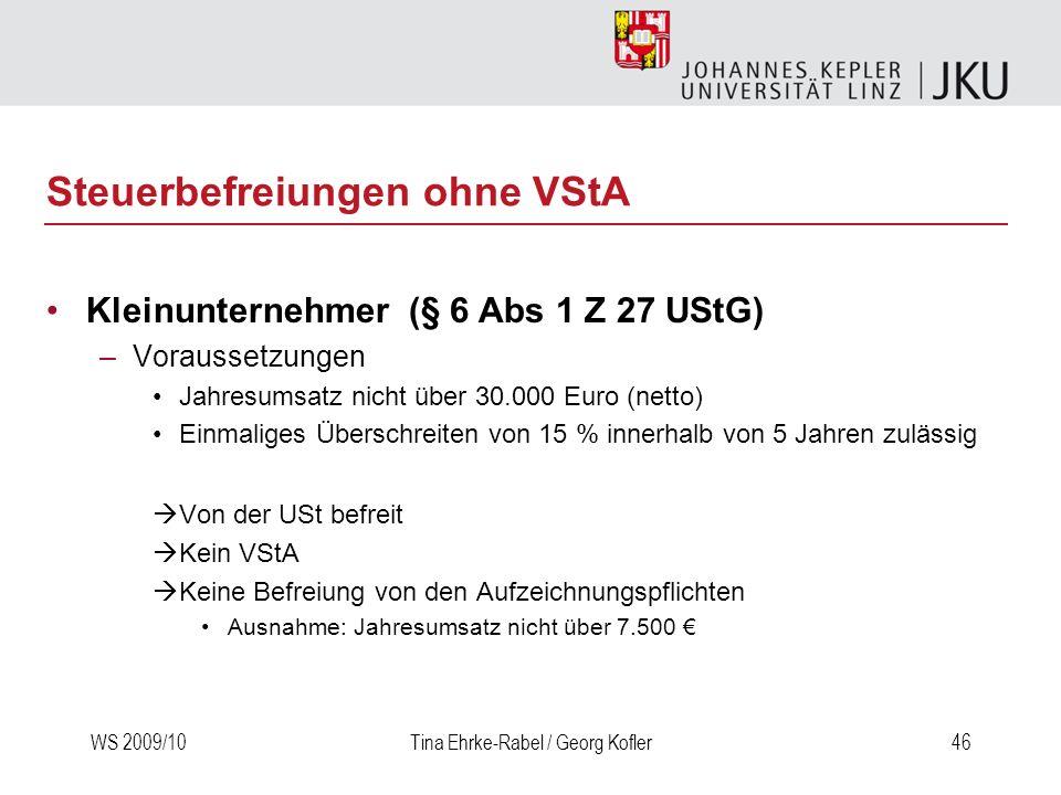 WS 2009/10Tina Ehrke-Rabel / Georg Kofler46 Steuerbefreiungen ohne VStA Kleinunternehmer (§ 6 Abs 1 Z 27 UStG) –Voraussetzungen Jahresumsatz nicht übe