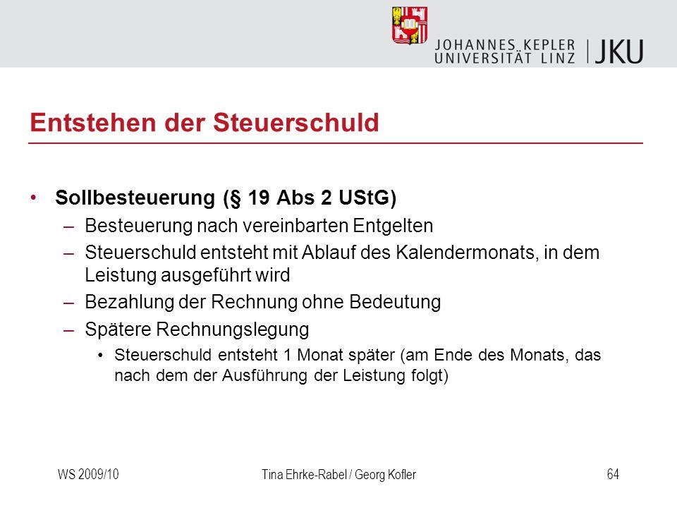 WS 2009/10Tina Ehrke-Rabel / Georg Kofler64 Entstehen der Steuerschuld Sollbesteuerung (§ 19 Abs 2 UStG) –Besteuerung nach vereinbarten Entgelten –Ste