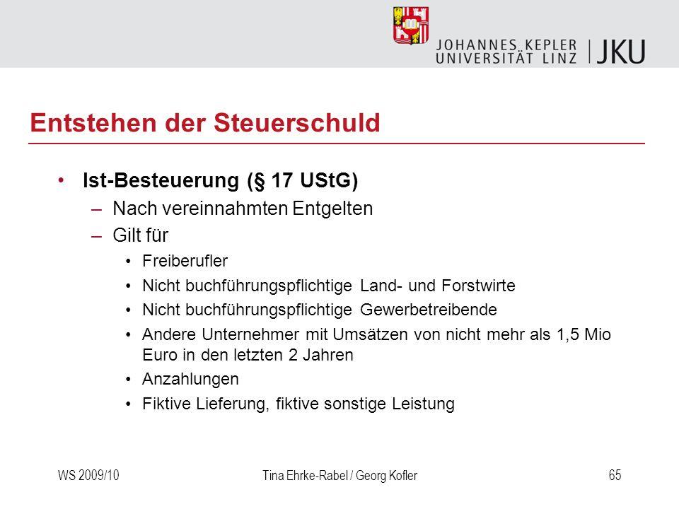 WS 2009/10Tina Ehrke-Rabel / Georg Kofler65 Entstehen der Steuerschuld Ist-Besteuerung (§ 17 UStG) –Nach vereinnahmten Entgelten –Gilt für Freiberufle