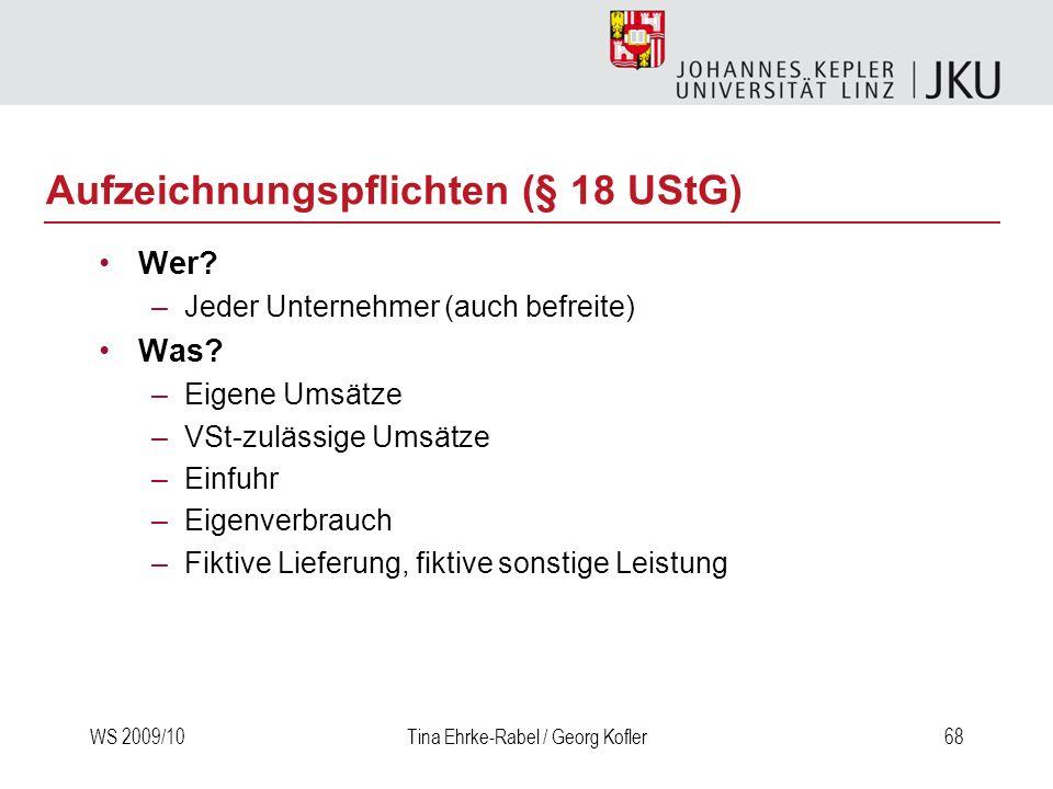 WS 2009/10Tina Ehrke-Rabel / Georg Kofler68 Aufzeichnungspflichten (§ 18 UStG) Wer? –Jeder Unternehmer (auch befreite) Was? –Eigene Umsätze –VSt-zuläs