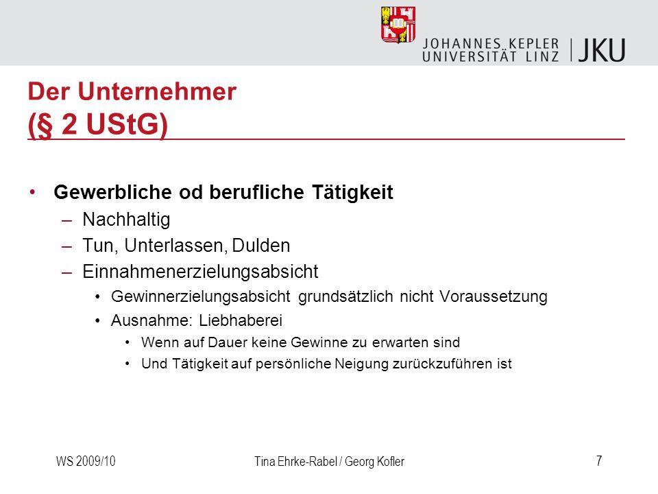WS 2009/10Tina Ehrke-Rabel / Georg Kofler7 Der Unternehmer (§ 2 UStG) Gewerbliche od berufliche Tätigkeit –Nachhaltig –Tun, Unterlassen, Dulden –Einna
