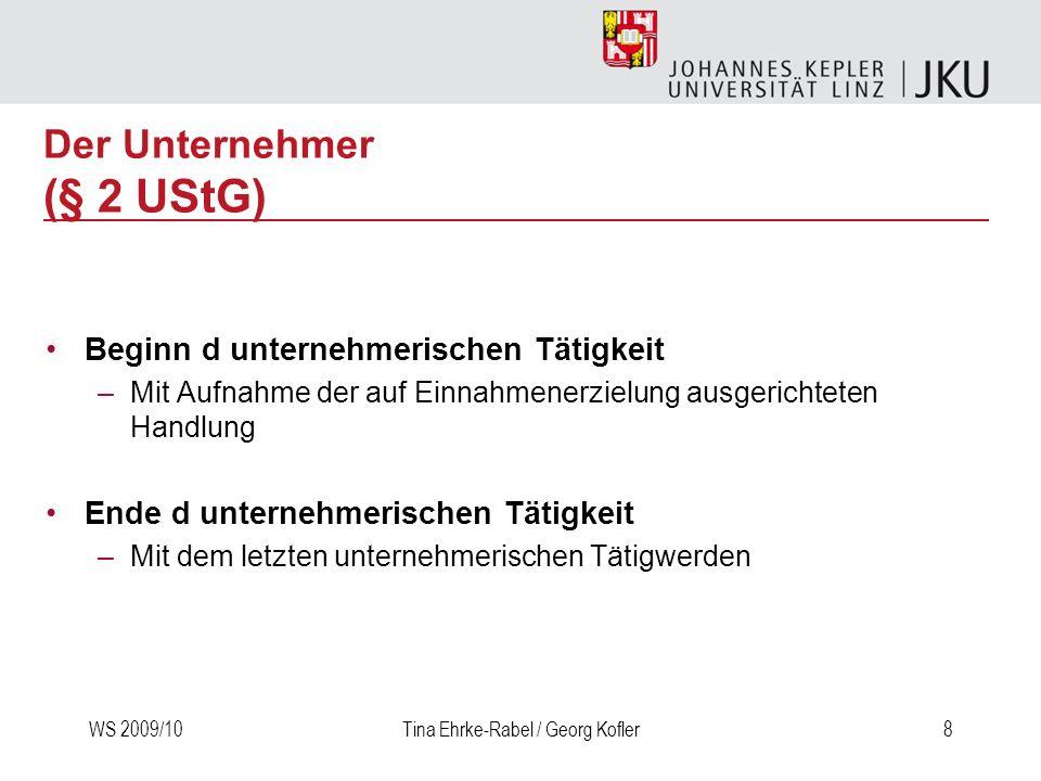 WS 2009/10Tina Ehrke-Rabel / Georg Kofler8 Der Unternehmer (§ 2 UStG) Beginn d unternehmerischen Tätigkeit –Mit Aufnahme der auf Einnahmenerzielung au