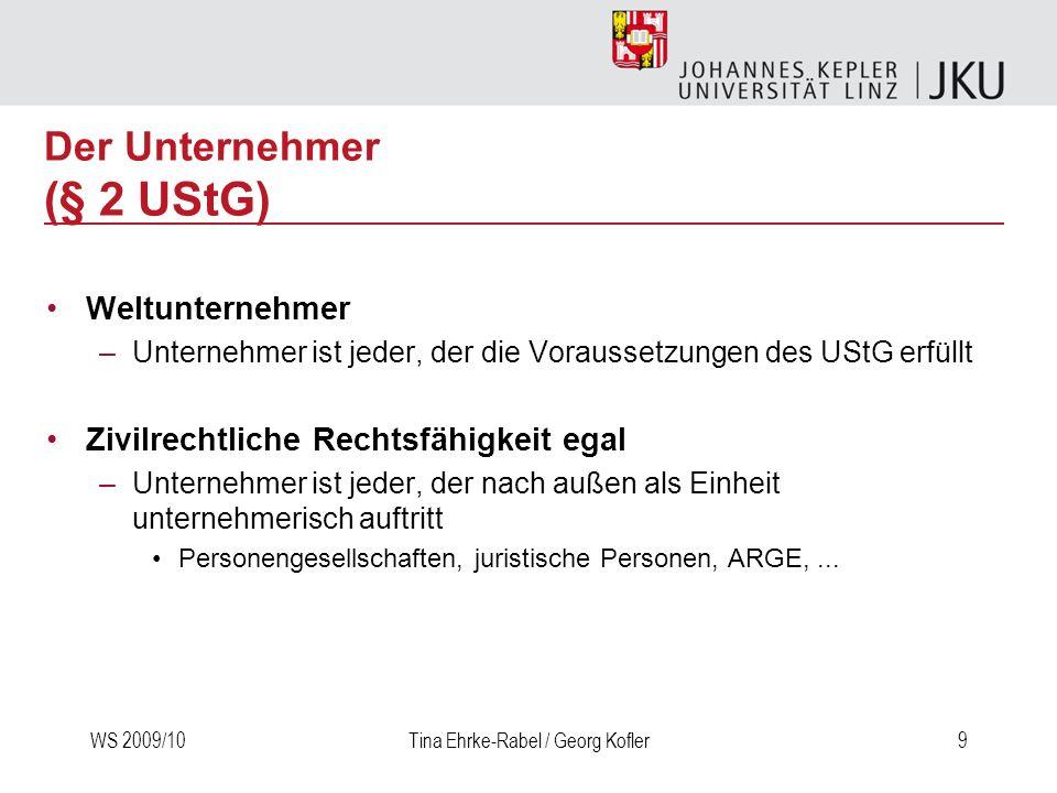 WS 2009/10Tina Ehrke-Rabel / Georg Kofler9 Weltunternehmer –Unternehmer ist jeder, der die Voraussetzungen des UStG erfüllt Zivilrechtliche Rechtsfähi