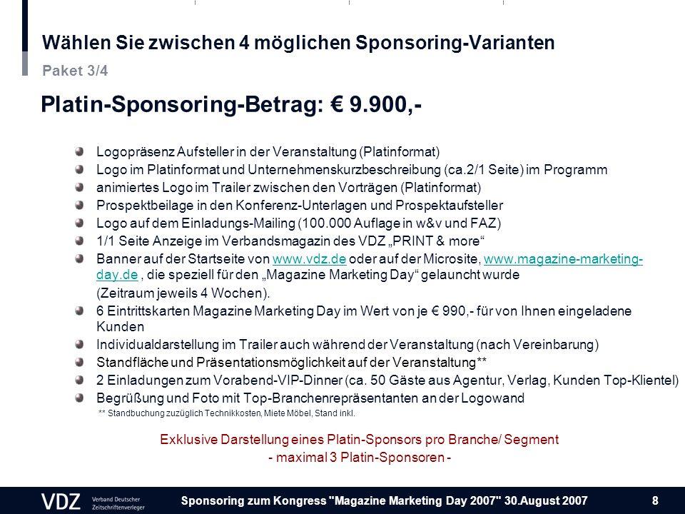 Sponsoring zum Kongress Magazine Marketing Day 2007 30.August 2007 8 Wählen Sie zwischen 4 möglichen Sponsoring-Varianten Platin-Sponsoring-Betrag: 9.900,- Logopräsenz Aufsteller in der Veranstaltung (Platinformat) Logo im Platinformat und Unternehmenskurzbeschreibung (ca.2/1 Seite) im Programm animiertes Logo im Trailer zwischen den Vorträgen (Platinformat) Prospektbeilage in den Konferenz-Unterlagen und Prospektaufsteller Logo auf dem Einladungs-Mailing (100.000 Auflage in w&v und FAZ) 1/1 Seite Anzeige im Verbandsmagazin des VDZ PRINT & more Banner auf der Startseite von www.vdz.de oder auf der Microsite, www.magazine-marketing- day.de, die speziell für den Magazine Marketing Day gelauncht wurdewww.vdz.dewww.magazine-marketing- day.de (Zeitraum jeweils 4 Wochen).