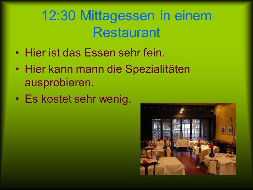 12:30 Mittagessen in einem Restaurant Hier ist das Essen sehr fein.