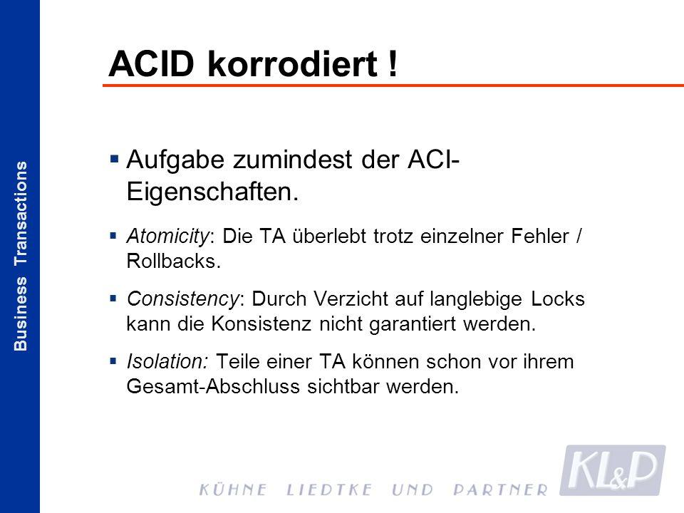 Business Transactions ACID korrodiert ! Aufgabe zumindest der ACI- Eigenschaften. Atomicity: Die TA überlebt trotz einzelner Fehler / Rollbacks. Consi
