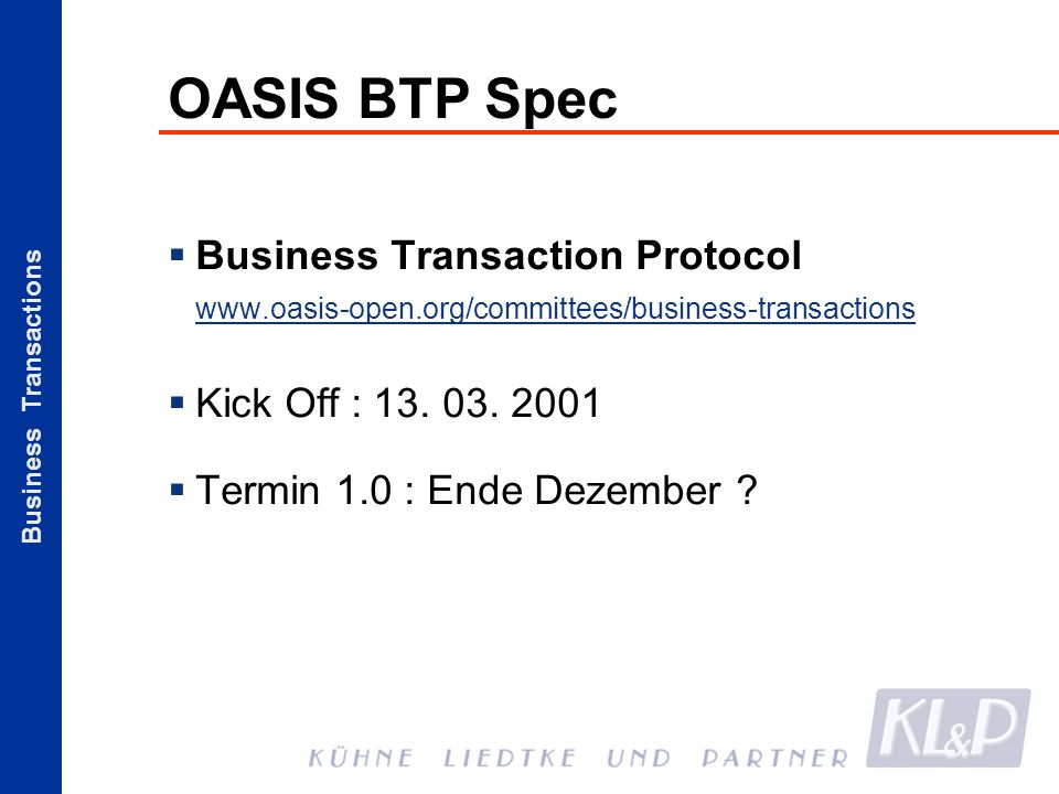 Business Transactions OASIS BTP Spec Business Transaction Protocol www.oasis-open.org/committees/business-transactions Kick Off : 13.