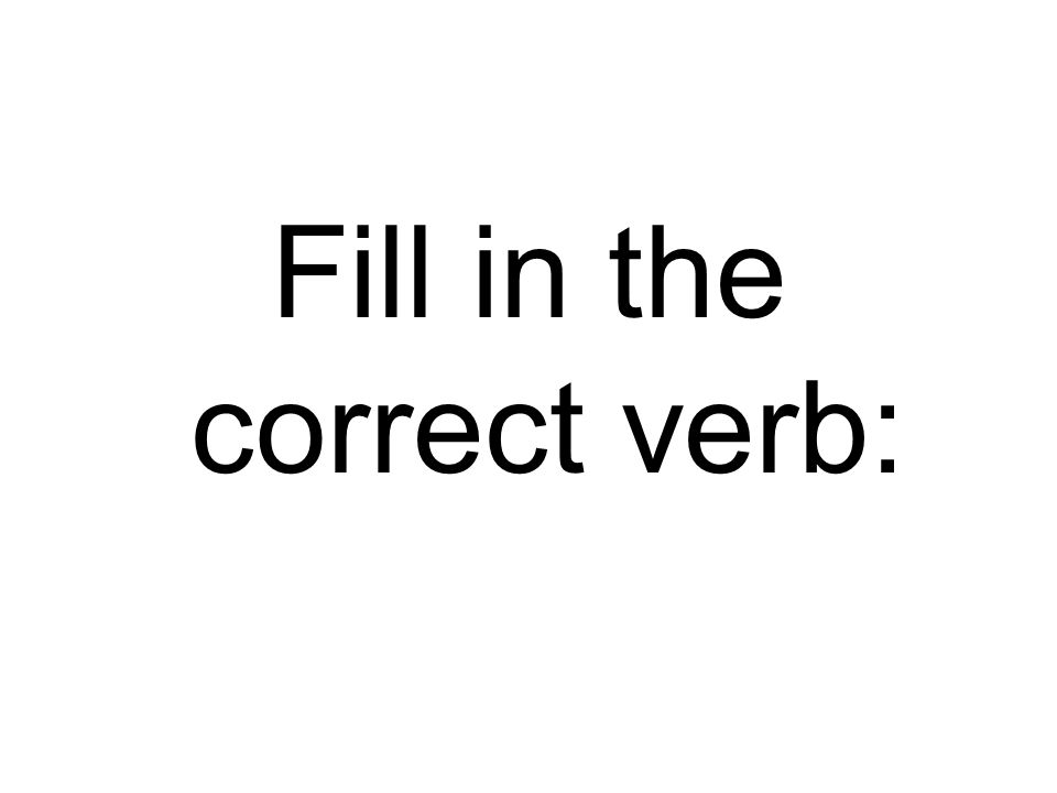 Fill in the correct verb: