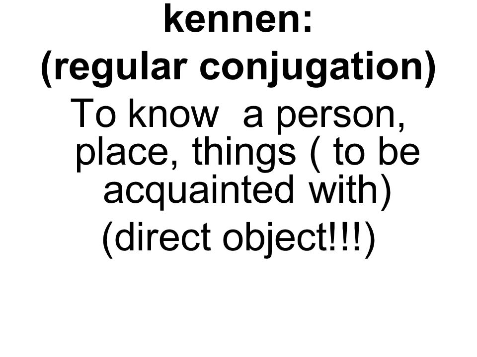 kennen: (regular conjugation) To know a person, place, things ( to be acquainted with) (direct object!!!)