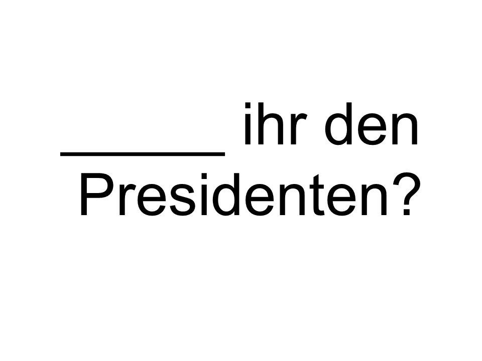 _____ ihr den Presidenten