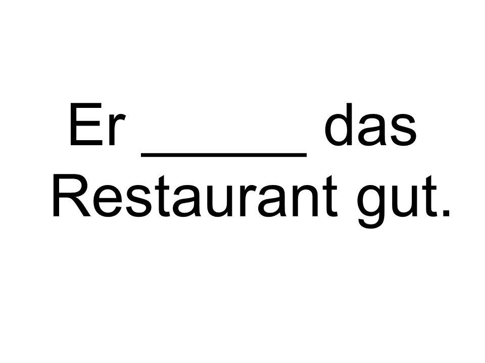 Er _____ das Restaurant gut.