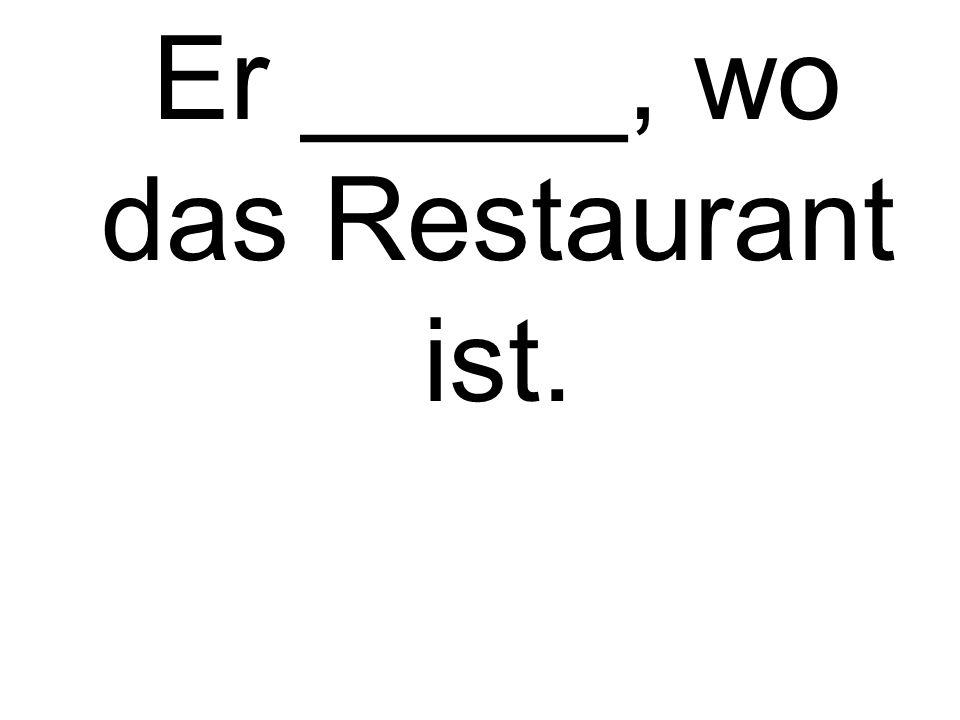 Er _____, wo das Restaurant ist.