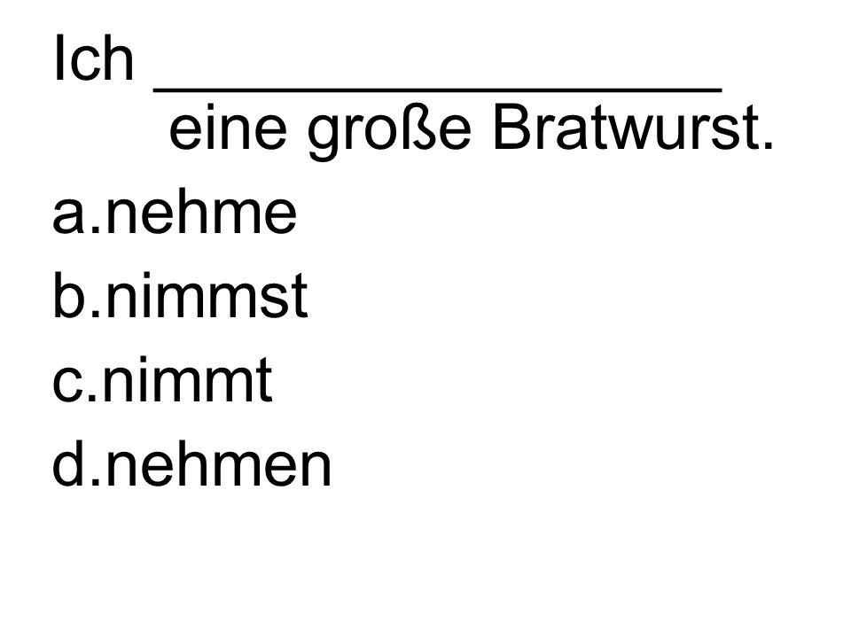 Ich ________________ eine große Bratwurst. a.nehme b.nimmst c.nimmt d.nehmen
