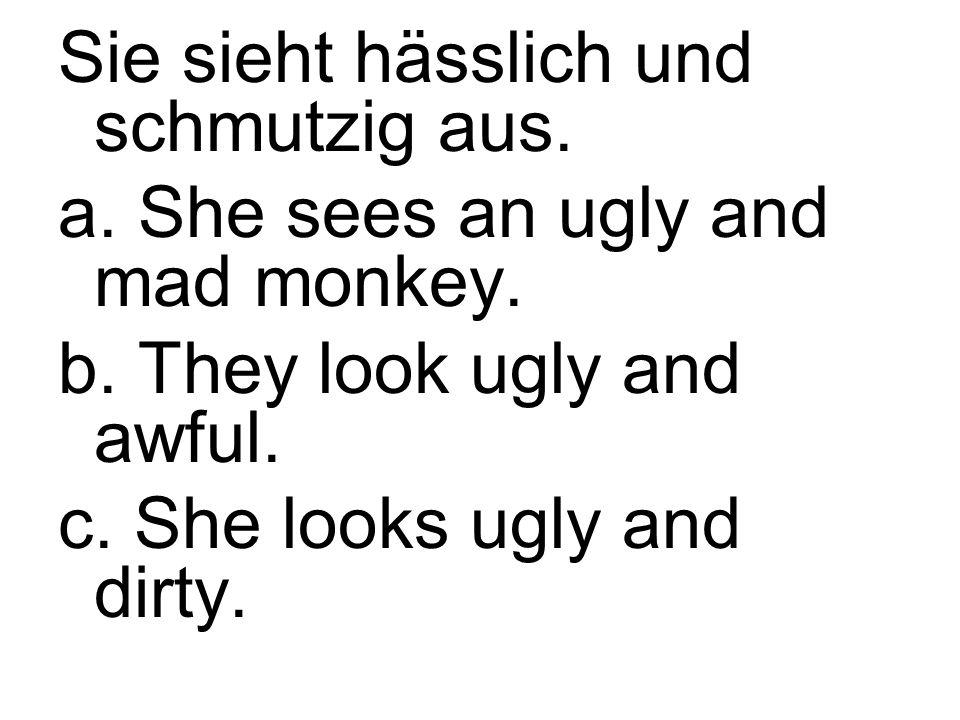 Sie sieht hässlich und schmutzig aus. a. She sees an ugly and mad monkey.