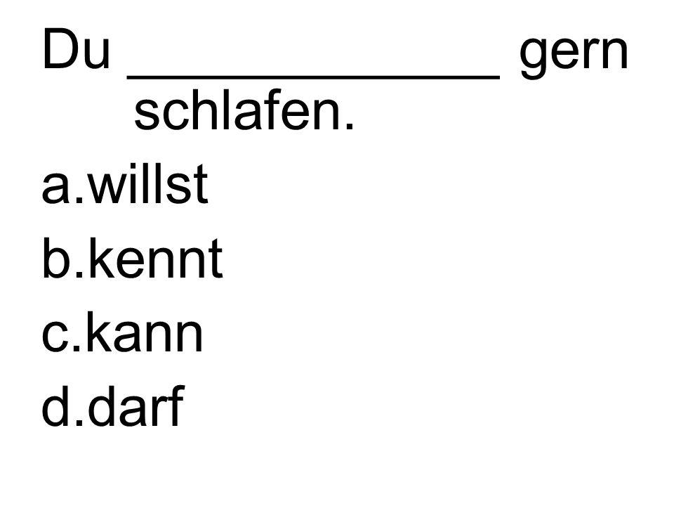 Du ____________ gern schlafen. a.willst b.kennt c.kann d.darf