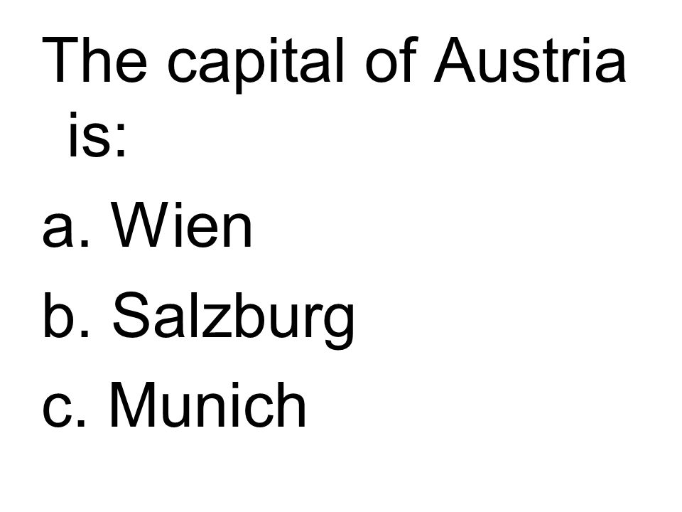 The capital of Austria is: a. Wien b. Salzburg c. Munich