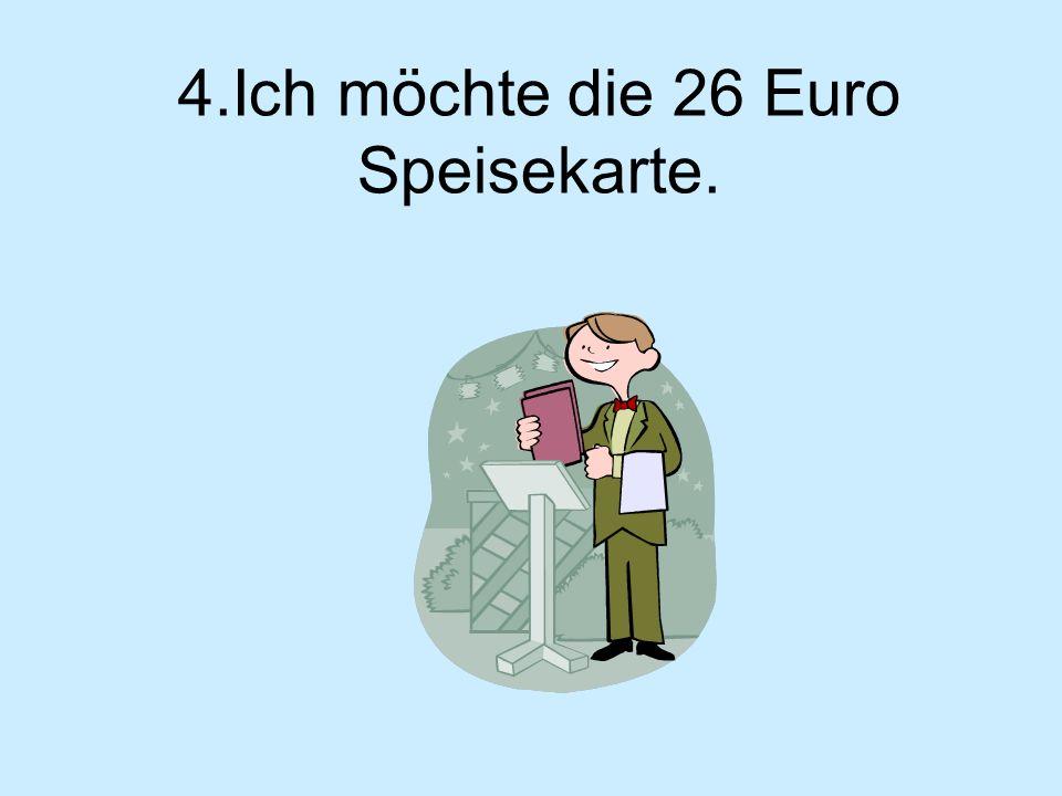 4.Ich möchte die 26 Euro Speisekarte.