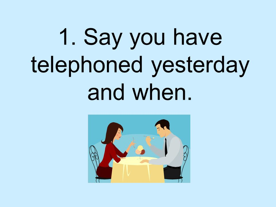 1. Say you have telephoned yesterday and when.