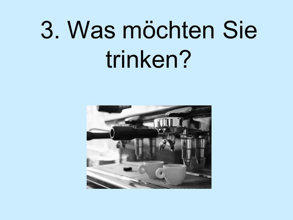 3. Was möchten Sie trinken?