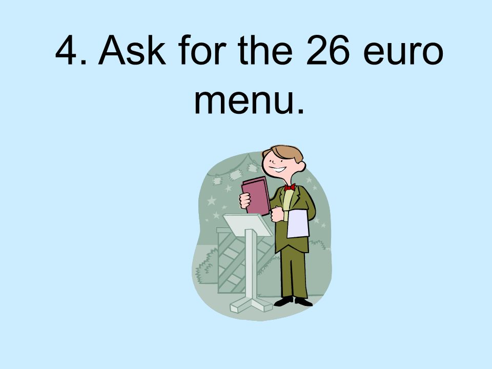 4. Ask for the 26 euro menu.