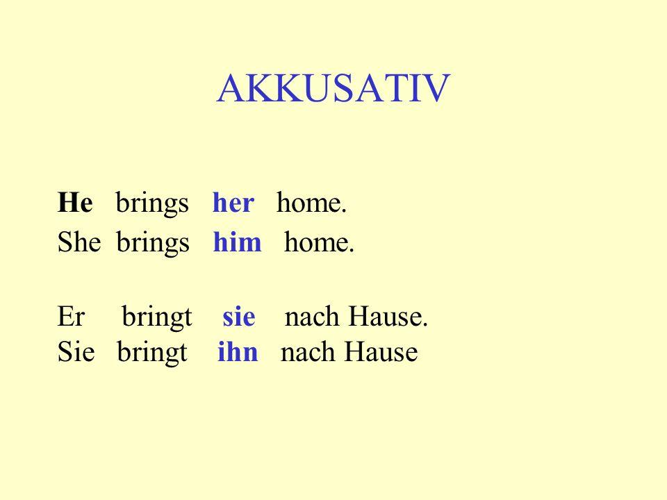 AKKUSATIV He brings her home. She brings him home. Er bringt sie nach Hause. Sie bringt ihn nach Hause