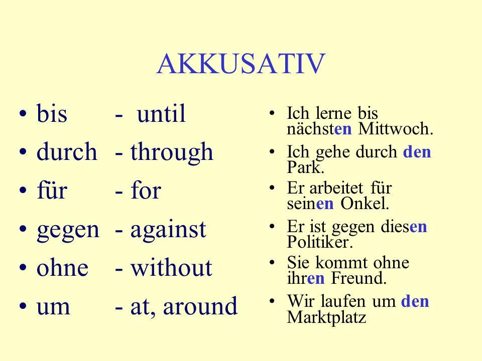 AKKUSATIV bis - until durch - through für- for gegen- against ohne- without um- at, around Ich lerne bis nächsten Mittwoch. Ich gehe durch den Park. E