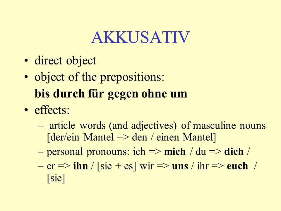 AKKUSATIV direct object object of the prepositions: bis durch für gegen ohne um effects: – article words (and adjectives) of masculine nouns [der/ein