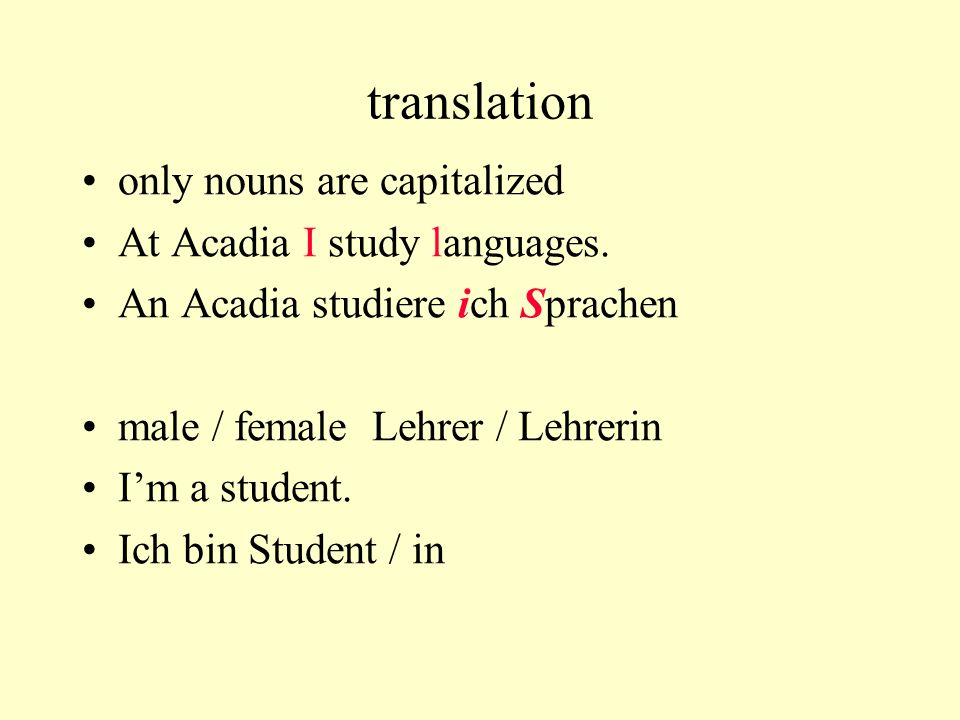 translation only nouns are capitalized At Acadia I study languages. An Acadia studiere ich Sprachen male / female Lehrer / Lehrerin Im a student. Ich