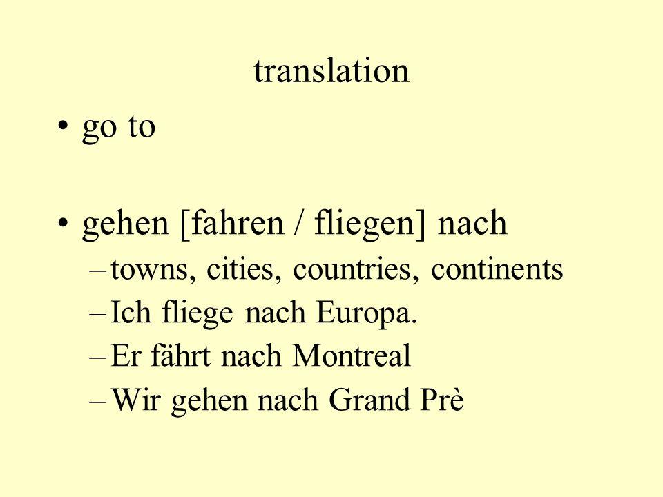 translation go to gehen [fahren / fliegen] nach –towns, cities, countries, continents –Ich fliege nach Europa. –Er fährt nach Montreal –Wir gehen nach