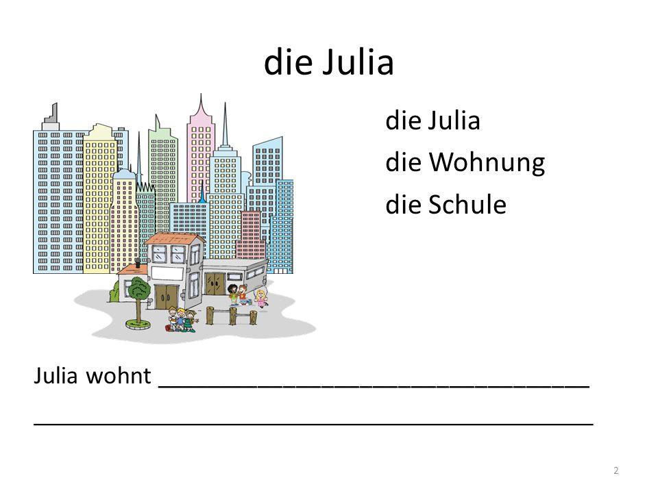 die Julia 2 die Wohnung die Schule Julia wohnt __________________________________ _______________________________________