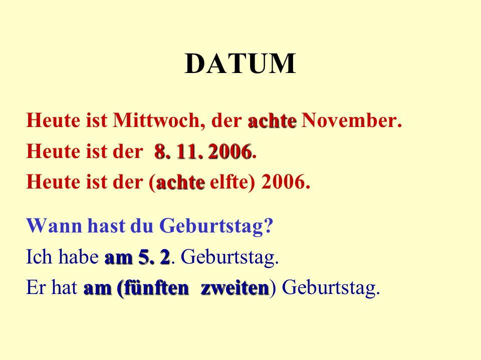 DATUM achte Heute ist Mittwoch, der achte November. 8. 11. 2006 Heute ist der 8. 11. 2006. achte Heute ist der (achte elfte) 2006. Wann hast du Geburt