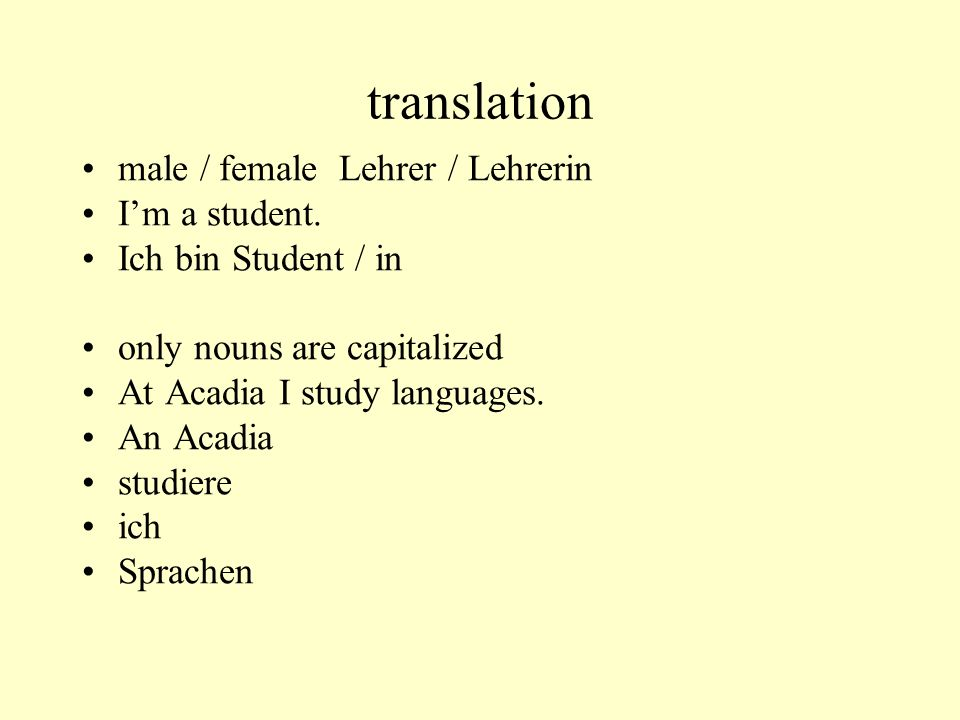 translation male / female Lehrer / Lehrerin Im a student. Ich bin Student / in only nouns are capitalized At Acadia I study languages. An Acadia studi