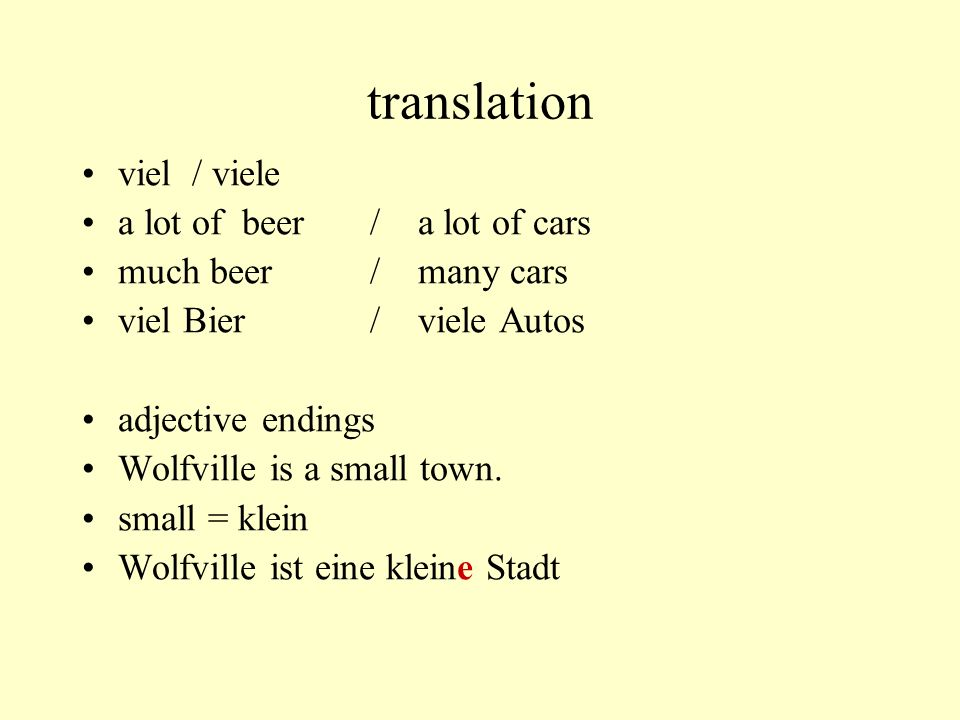 translation viel / viele a lot of beer/ a lot of cars much beer/ many cars viel Bier/ viele Autos adjective endings Wolfville is a small town. small =