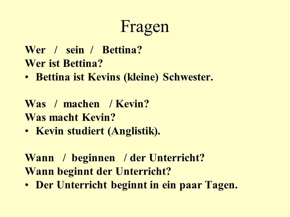 Fragen Wer / sein / Bettina? Wer ist Bettina? Bettina ist Kevins (kleine) Schwester. Was / machen / Kevin? Was macht Kevin? Kevin studiert (Anglistik)