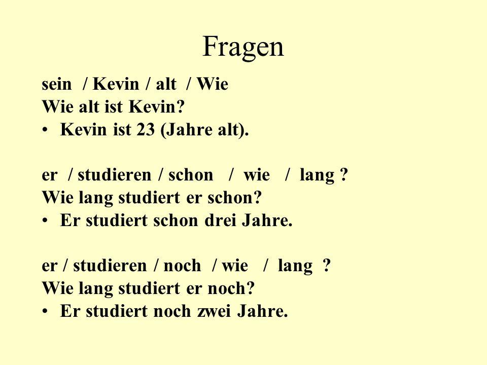 Fragen sein / Kevin / alt / Wie Wie alt ist Kevin? Kevin ist 23 (Jahre alt). er / studieren / schon / wie / lang ? Wie lang studiert er schon? Er stud