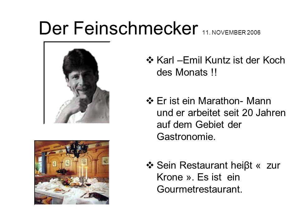 Der Feinschmecker 11. NOVEMBER 2006 Karl –Emil Kuntz ist der Koch des Monats !! Er ist ein Marathon- Mann und er arbeitet seit 20 Jahren auf dem Gebie