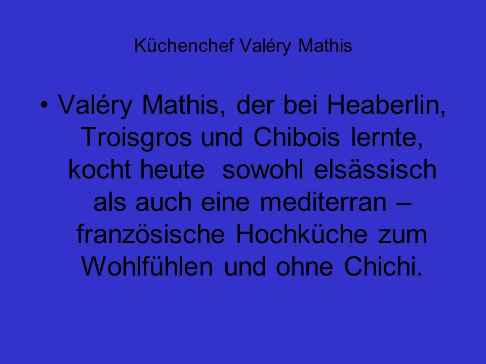 Küchenchef Valéry Mathis Valéry Mathis, der bei Heaberlin, Troisgros und Chibois lernte, kocht heute sowohl elsässisch als auch eine mediterran – französische Hochküche zum Wohlfühlen und ohne Chichi.
