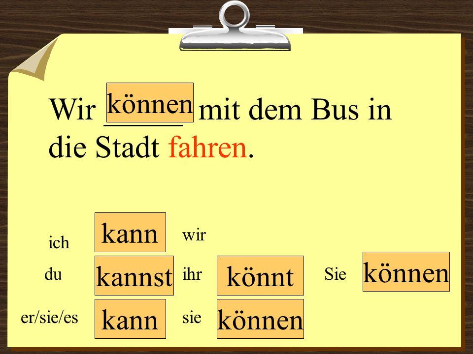 kann können könnt können wir du er/sie/es ich ihr sie können Sie Wir _____ mit dem Bus in die Stadt fahren. kannst