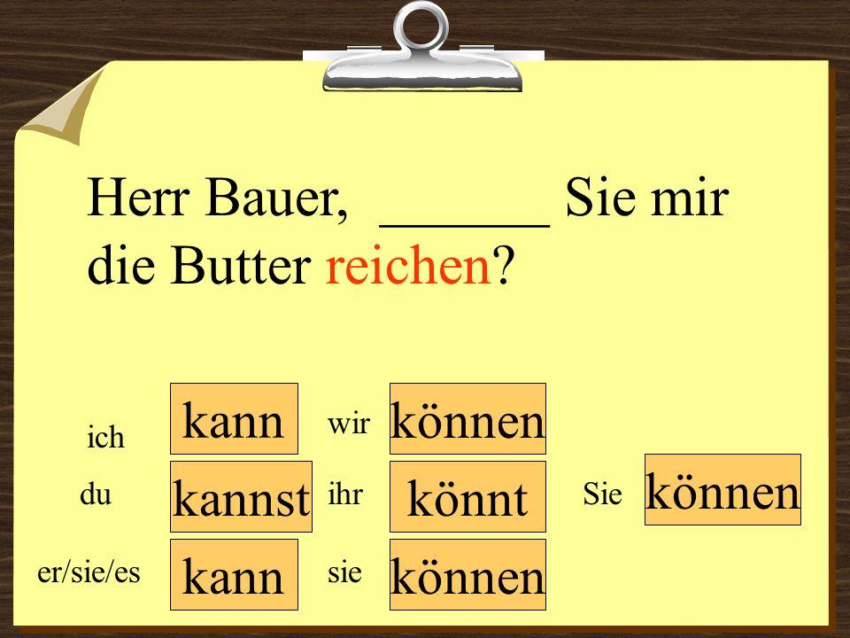 kann können wir du er/sie/es ich ihr sie können Sie Herr Bauer, ______ Sie mir die Butter reichen? könntkannst