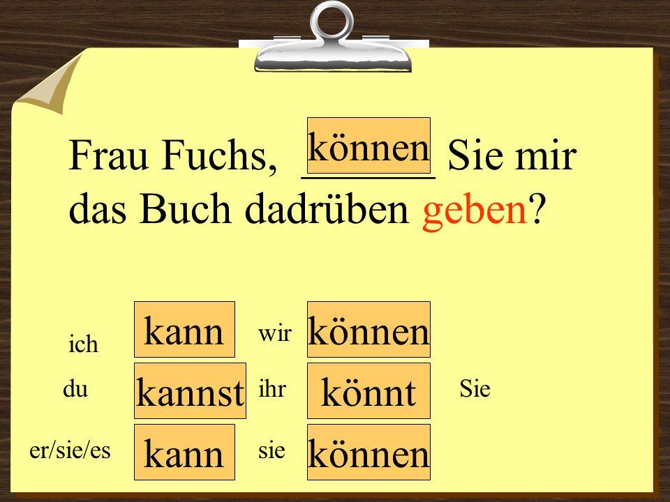 kann können wir du er/sie/es ich ihr sie Sie Frau Fuchs, ______ Sie mir das Buch dadrüben geben? könntkannst können
