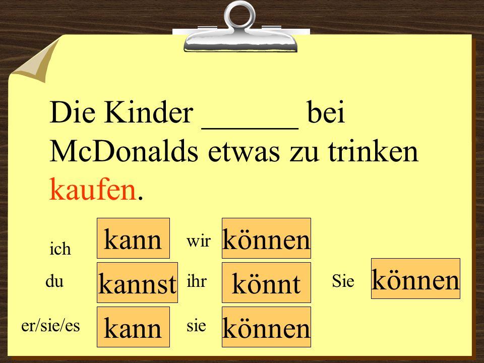 kann können wir du er/sie/es ich ihr sie können Sie Die Kinder ______ bei McDonalds etwas zu trinken kaufen. könntkannst