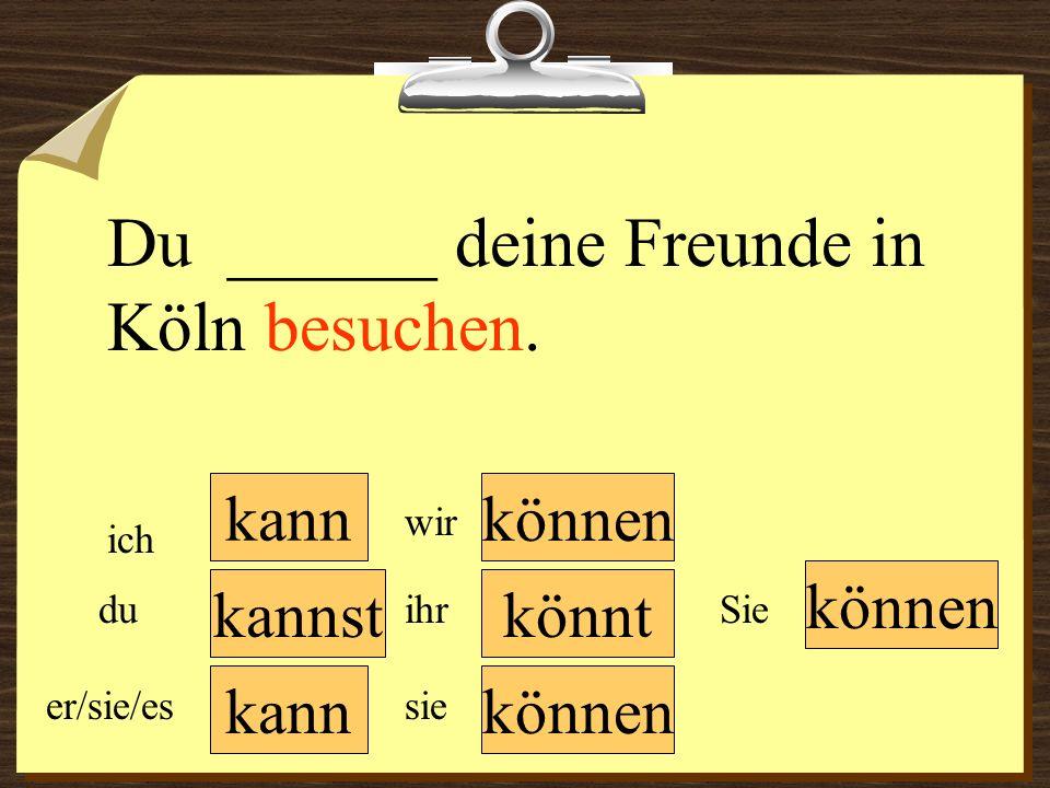 kann können wir du er/sie/es ich ihr sie können Sie Du ______ deine Freunde in Köln besuchen. könntkannst