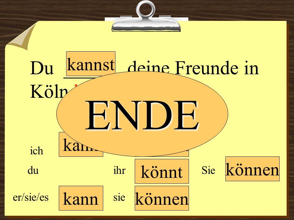 kann können wir du er/sie/es ich ihr sie können Sie Du ______ deine Freunde in Köln besuchen. könnt kannst ENDE