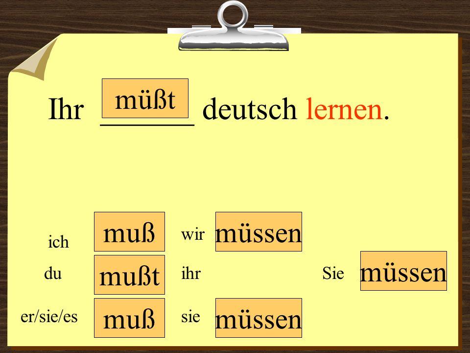 muß müssen wir du er/sie/es ich ihr sie müssen Sie Ihr ______ deutsch lernen. mußt müßt