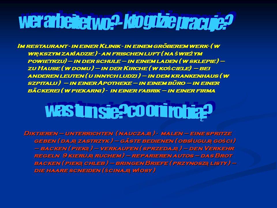 Im restaurant - in einer Klinik - in einem gröberem werk- ( w wi ę kszym zak ł adzie ) - an frischen luft ( na ś wie ż ym powietrzu) – in der schule – in einem laden ( w sklepie ) – zu Hause ( w domu ) – in der Kirche ( w ko ś ciele) – bei anderen leuten ( u innych ludzi ) – in dem krankenhaus ( w szpitalu ) – in einer Apotheke – in einem büro – in einer bäckerei ( w piekarni ) - in einer fabrik – in einer firma Diktieren – unterrichten ( nauczaj ą ) - malen – eine spritze geben ( daj ą zastrzyk ) – gäste bedienen ( obs ł uguj ą go ś ci ) – backen ( piek ą ) – verkaufen ( sprzedaj ą ) – den Verkehr regeln 9 kieruj ą ruchem ) – reparieren autos – das Brot backen ( piek ą chleb ) – bringen Briefe ( przynosz ą listy ) – die haare scneiden ( ś cinaj ą w ł osy )