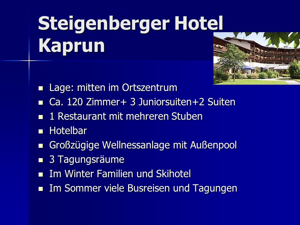 Steigenberger Hotel Kaprun Lage: mitten im Ortszentrum Lage: mitten im Ortszentrum Ca. 120 Zimmer+ 3 Juniorsuiten+2 Suiten Ca. 120 Zimmer+ 3 Juniorsui