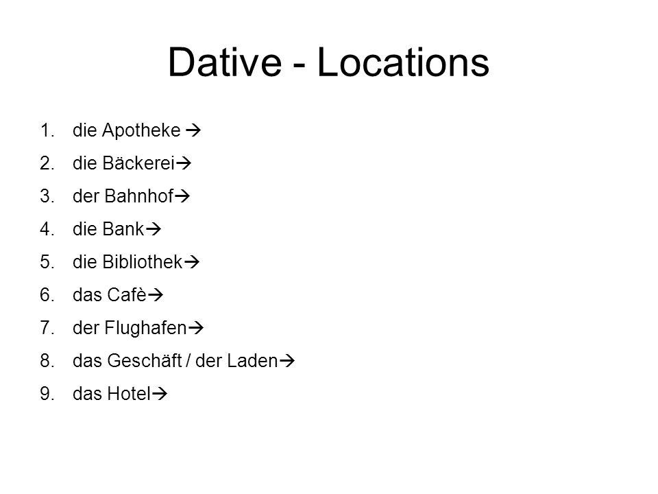 Dative - Locations 1.die Apotheke 2.die Bäckerei 3.der Bahnhof 4.die Bank 5.die Bibliothek 6.das Cafè 7.der Flughafen 8.das Geschäft / der Laden 9.das Hotel