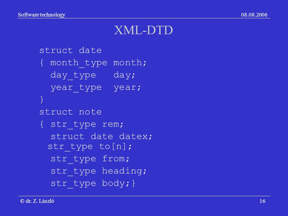 Software technology08.08.2006 © dr. Z. László16 XML-DTD struct date { month_type month; day_type day; year_type year; } struct note { str_type rem; st