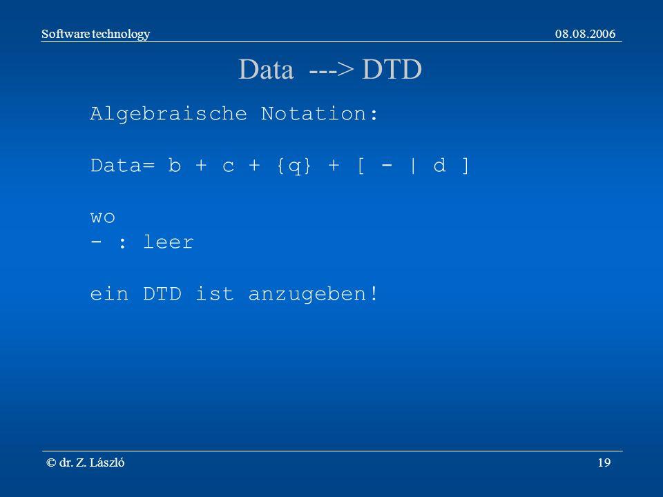 Software technology08.08.2006 © dr. Z. László19 Data ---> DTD Algebraische Notation: Data= b + c + {q} + [ - | d ] wo - : leer ein DTD ist anzugeben!
