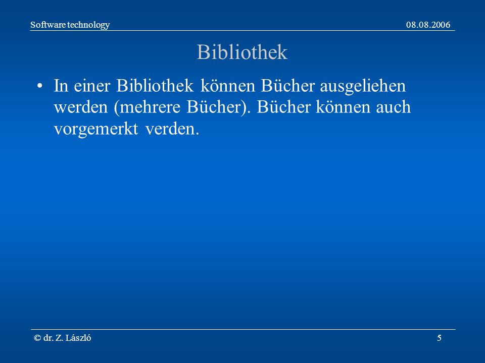 Software technology08.08.2006 © dr. Z. László5 Bibliothek In einer Bibliothek können Bücher ausgeliehen werden (mehrere Bücher). Bücher können auch vo